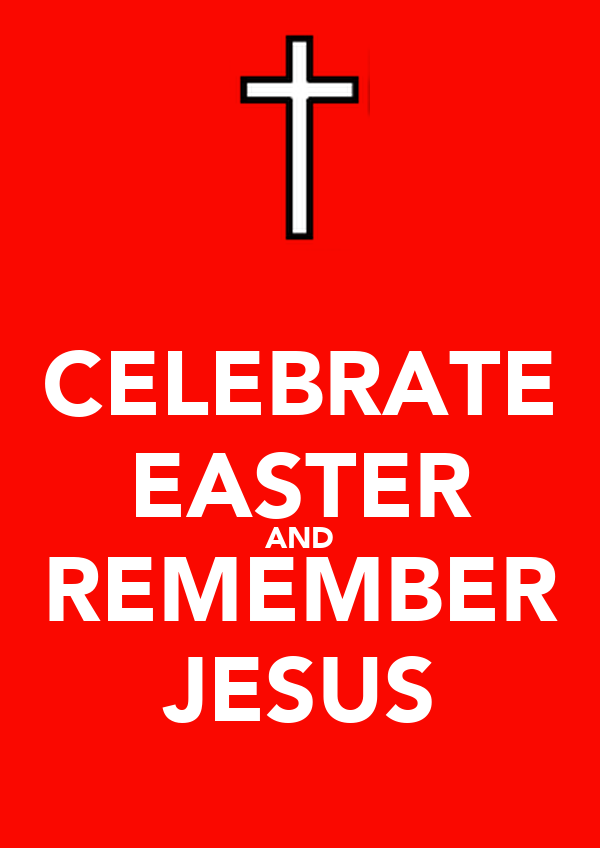 CELEBRATE EASTER AND REMEMBER JESUS