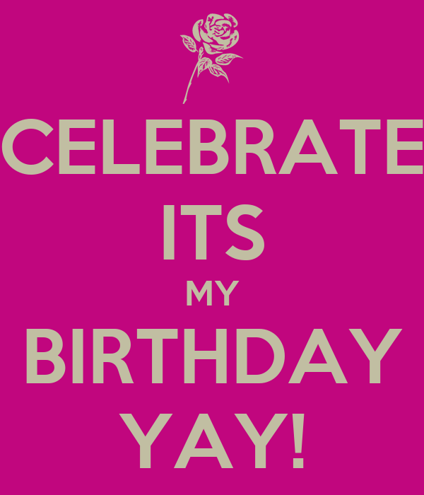 CELEBRATE ITS MY BIRTHDAY YAY!