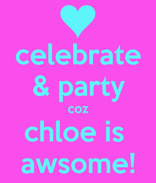 celebrate & party coz chloe is  awsome!