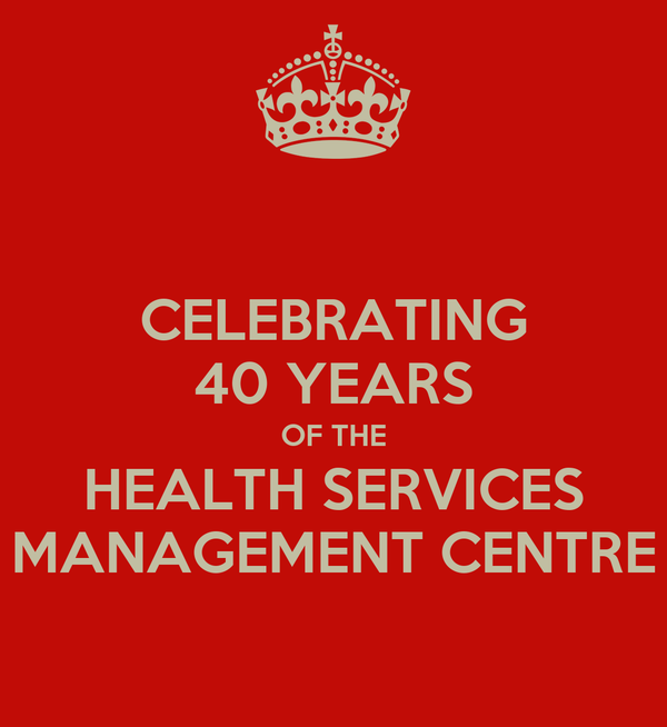 CELEBRATING 40 YEARS OF THE HEALTH SERVICES MANAGEMENT CENTRE
