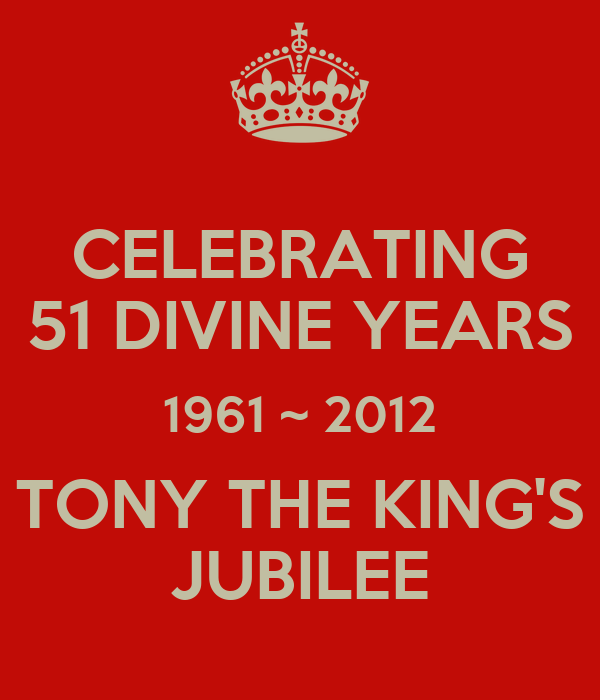 CELEBRATING 51 DIVINE YEARS 1961 ~ 2012 TONY THE KING'S JUBILEE