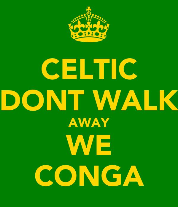 CELTIC DONT WALK AWAY WE CONGA