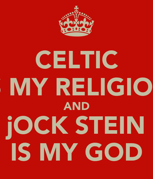 CELTIC IS MY RELIGION AND jOCK STEIN IS MY GOD