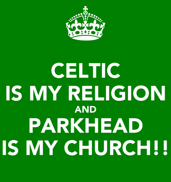 CELTIC IS MY RELIGION AND PARKHEAD IS MY CHURCH!!