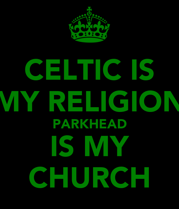 CELTIC IS MY RELIGION PARKHEAD IS MY CHURCH