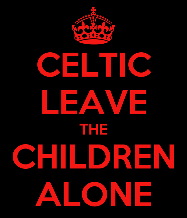 CELTIC LEAVE THE CHILDREN ALONE