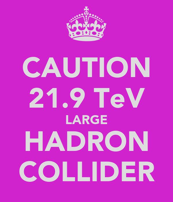 CAUTION 21.9 TeV LARGE HADRON COLLIDER