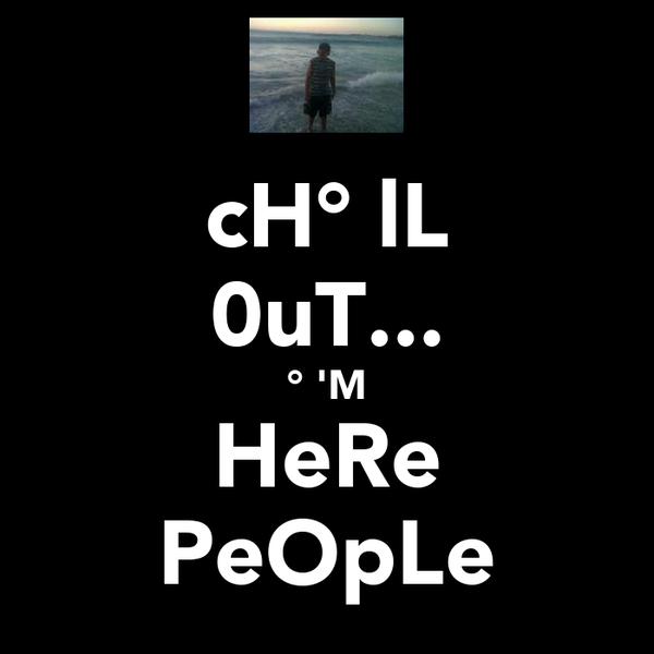 cH°̩lL 0uT... °̩'M HeRe PeOpLe