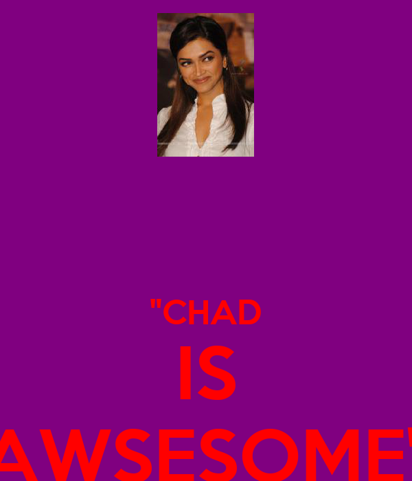 """""""CHAD IS AWSESOME"""""""
