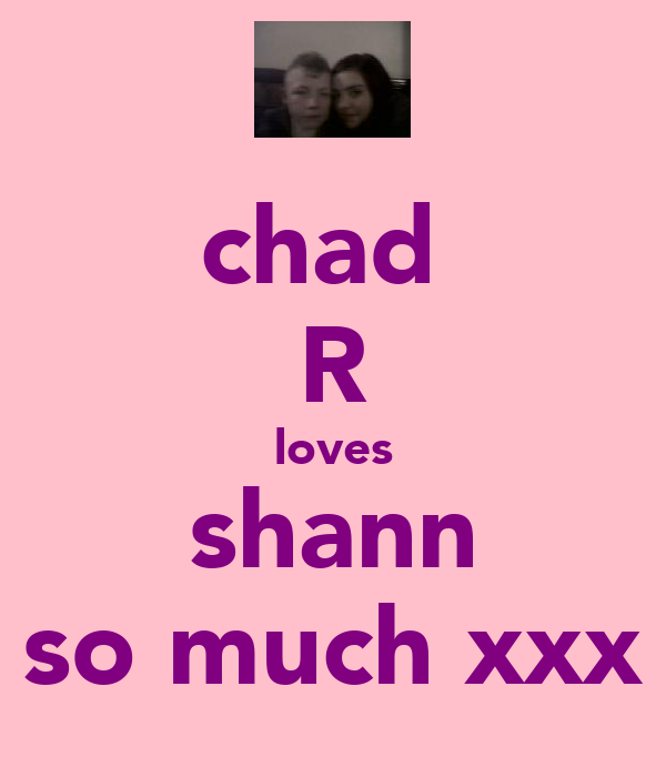 chad  R loves shann so much xxx