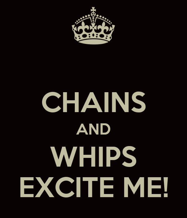 CHAINS AND WHIPS EXCITE ME!