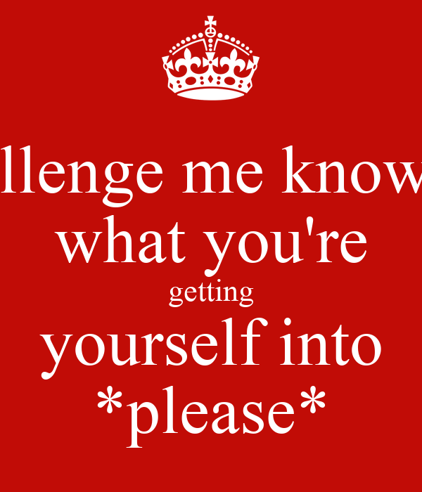 challenge me knowing what you're getting yourself into *please*