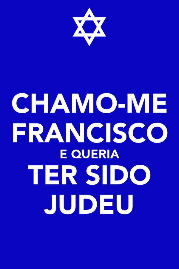 CHAMO-ME FRANCISCO E QUERIA TER SIDO JUDEU