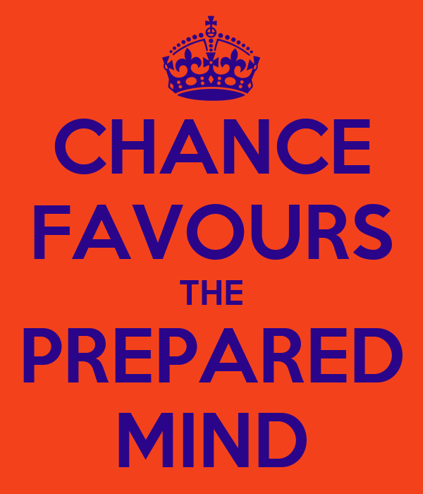 CHANCE FAVOURS THE PREPARED MIND