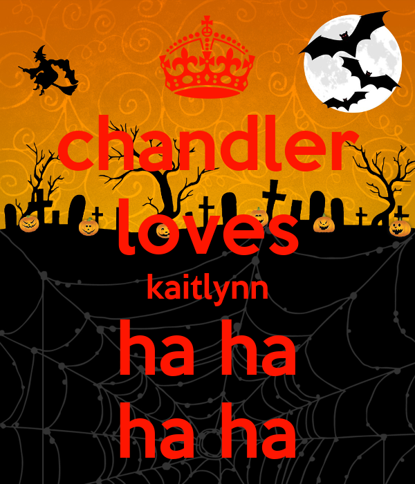 chandler loves kaitlynn ha ha ha ha