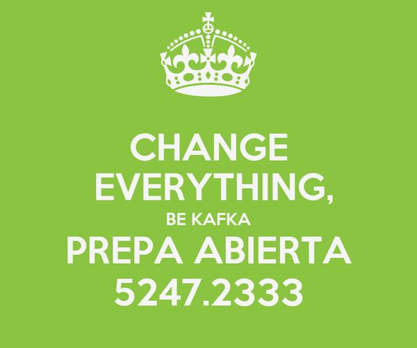 CHANGE  EVERYTHING, BE KAFKA PREPA ABIERTA 5247.2333