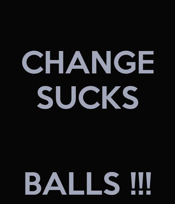 CHANGE SUCKS   BALLS !!!