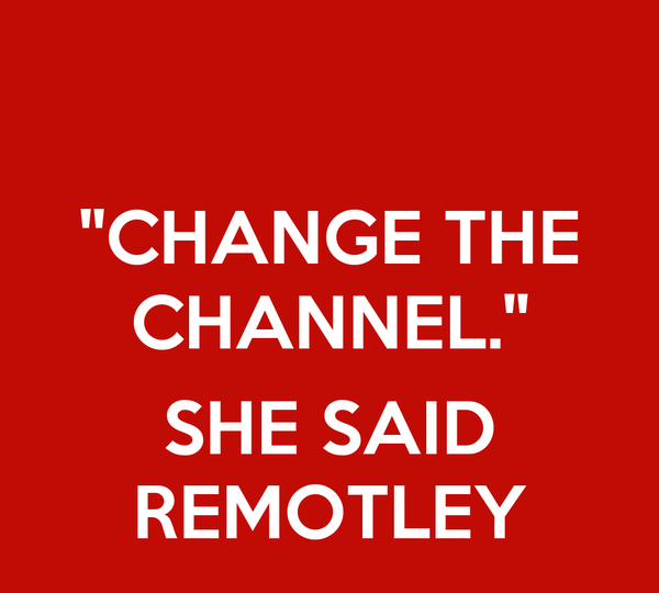 ''CHANGE THE CHANNEL.''  SHE SAID REMOTLEY