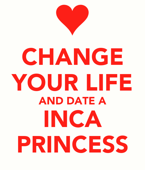 CHANGE YOUR LIFE AND DATE A INCA PRINCESS