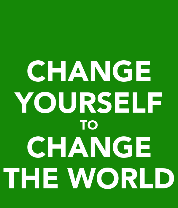 CHANGE YOURSELF TO CHANGE THE WORLD