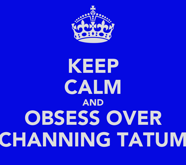 KEEP CALM AND OBSESS OVER CHANNING TATUM