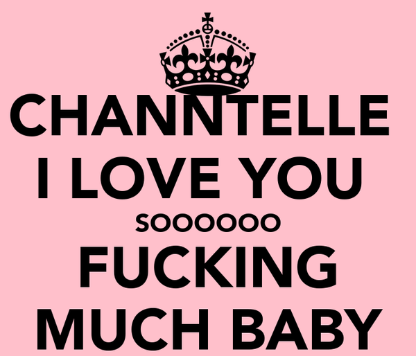 CHANNTELLE  I LOVE YOU  SOOOOOO FUCKING MUCH BABY