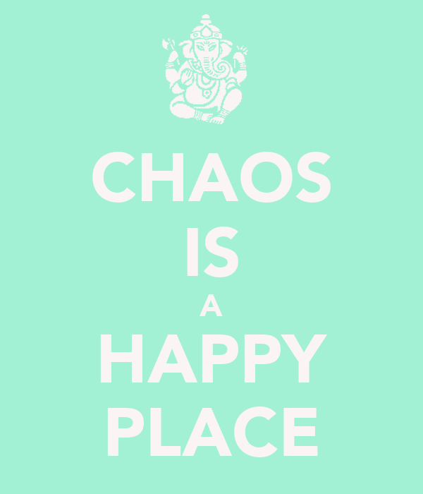 CHAOS IS A HAPPY PLACE