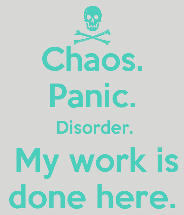 Chaos. Panic.  Disorder.  My work is done here.