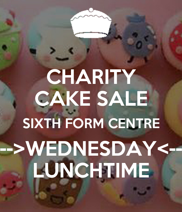 CHARITY CAKE SALE SIXTH FORM CENTRE -->WEDNESDAY<-- LUNCHTIME