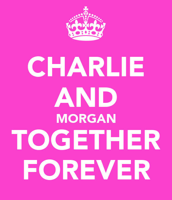 CHARLIE AND MORGAN TOGETHER FOREVER