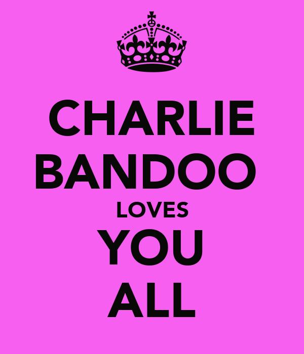 CHARLIE BANDOO  LOVES YOU ALL
