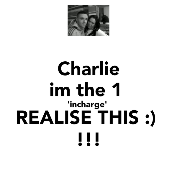 Charlie im the 1  'incharge'  REALISE THIS :)  !!!