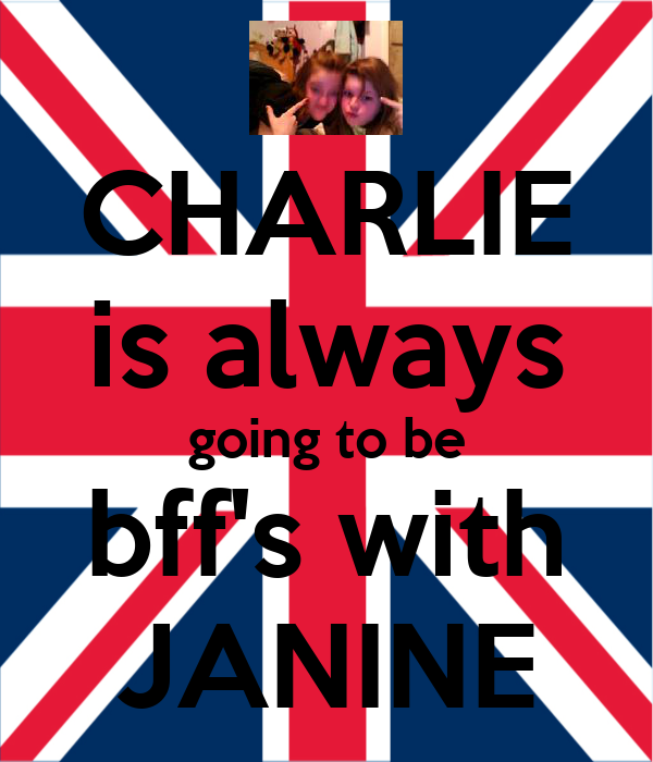 CHARLIE is always going to be bff's with JANINE