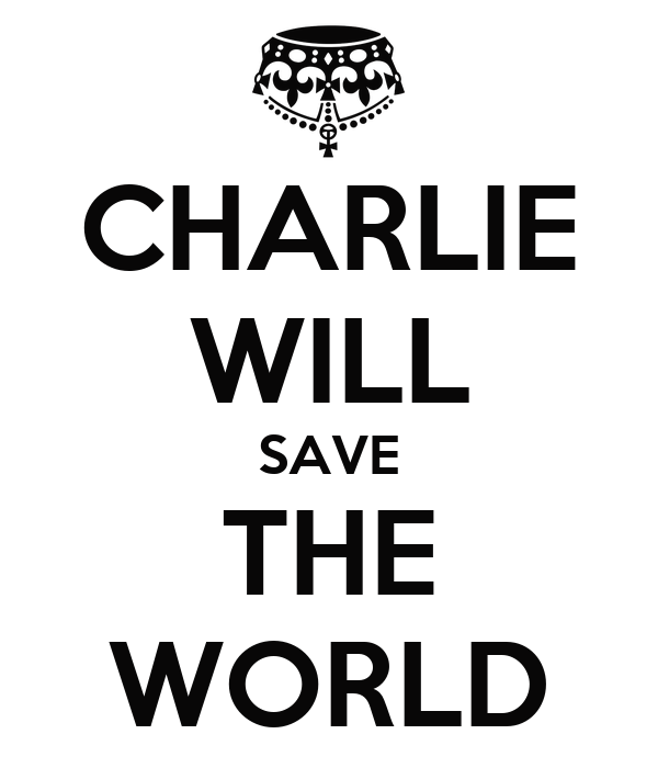 CHARLIE WILL SAVE THE WORLD