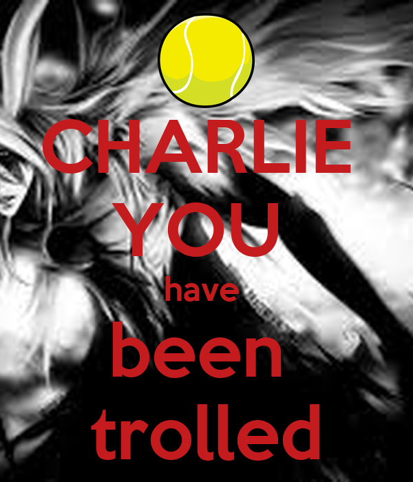 U Been Trolled CHARLIE YOU have been ...