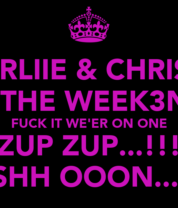 CHARLIIE & CHRISSY.. IT'S THE WEEK3ND... FUCK IT WE'ER ON ONE ZUP ZUP...!!! SESHH OOON...XD