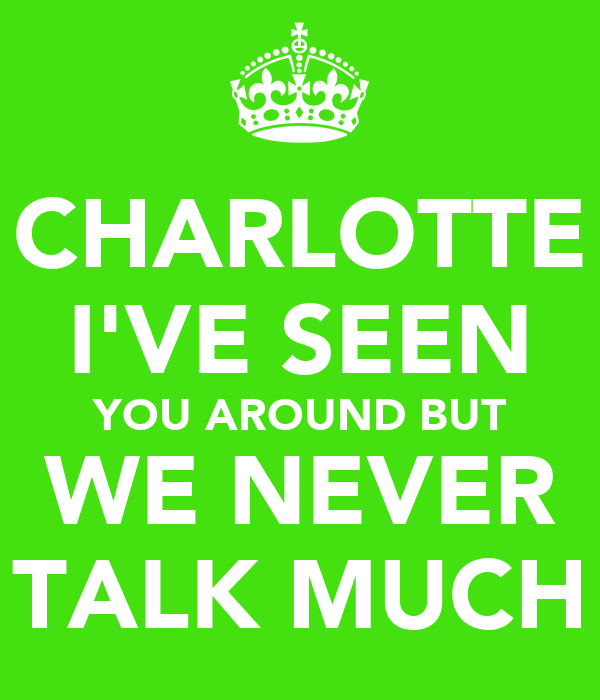 CHARLOTTE I'VE SEEN YOU AROUND BUT WE NEVER TALK MUCH