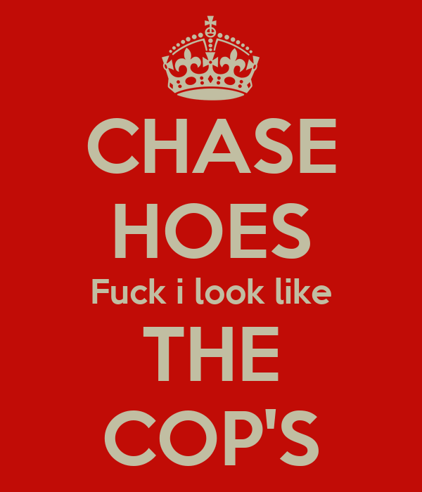 CHASE HOES Fuck i look like THE COP'S