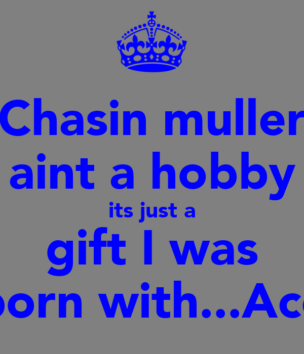 Chasin muller aint a hobby its just a gift I was born with...Ace