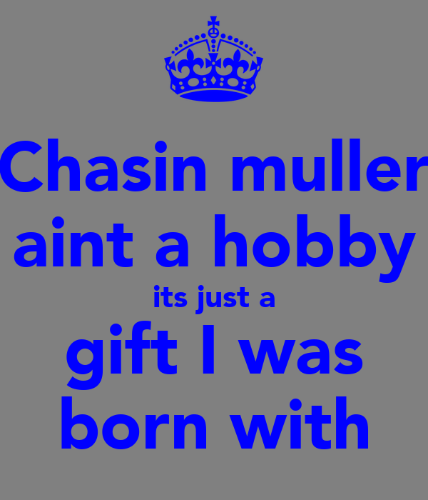 Chasin muller aint a hobby its just a gift I was born with