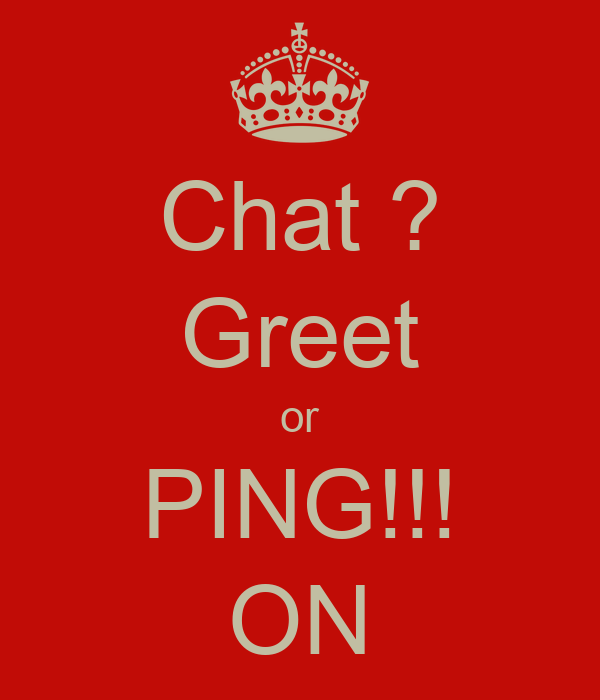 Chat ? Greet or PING!!! ON