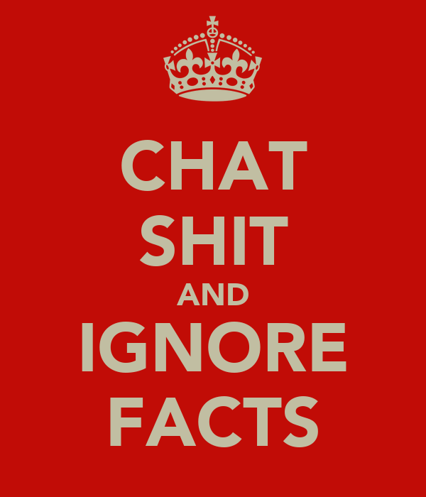 CHAT SHIT AND IGNORE FACTS
