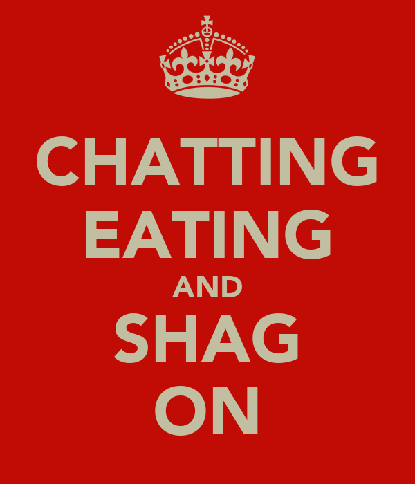 CHATTING EATING AND SHAG ON