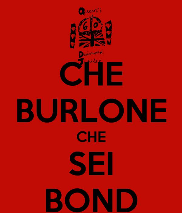 CHE BURLONE CHE SEI BOND