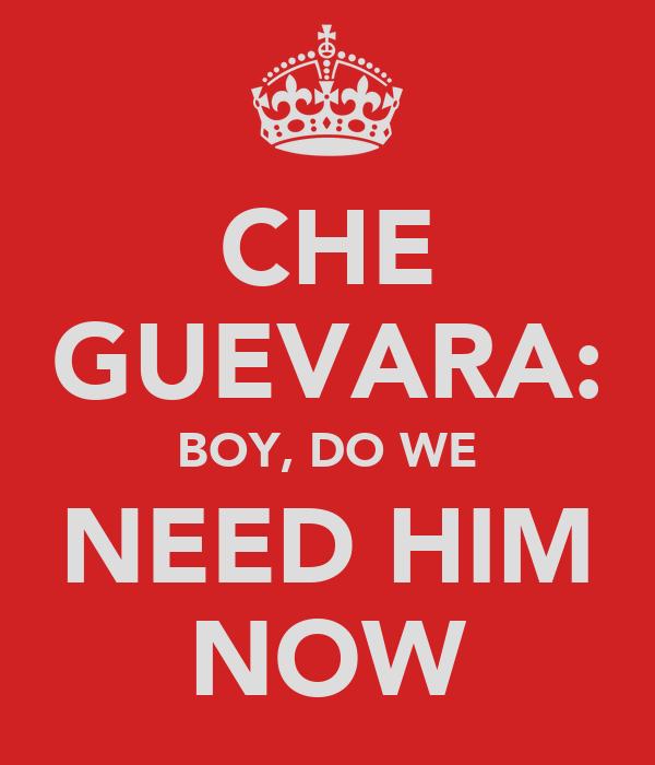 CHE GUEVARA: BOY, DO WE NEED HIM NOW