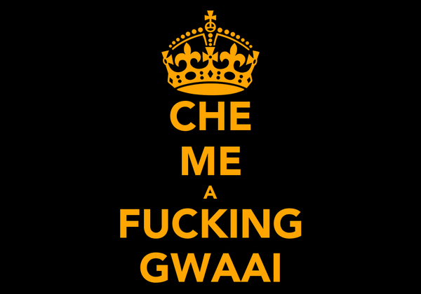 CHE ME A FUCKING GWAAI