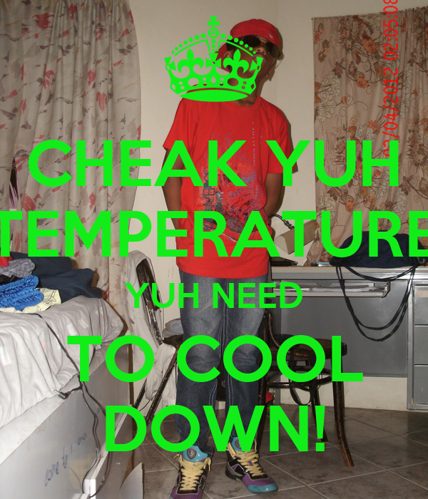 CHEAK YUH TEMPERATURE YUH NEED TO COOL DOWN!