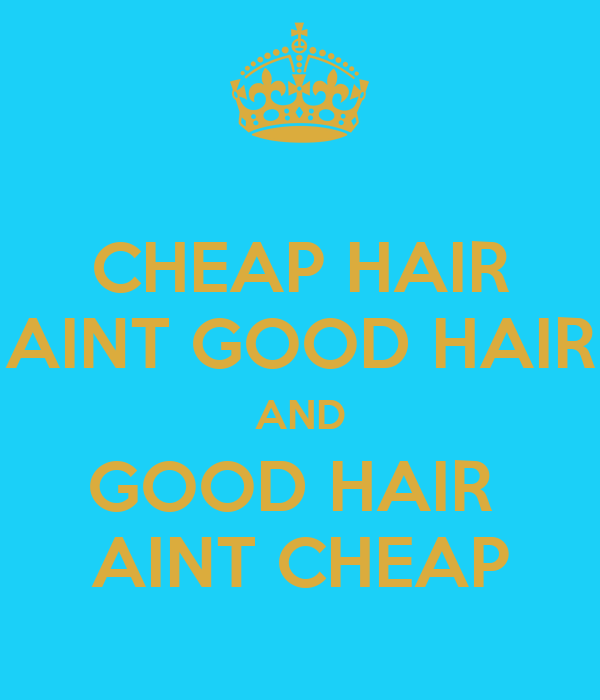 CHEAP HAIR AINT GOOD HAIR AND GOOD HAIR  AINT CHEAP