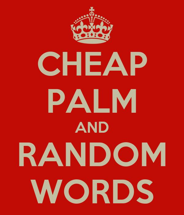 CHEAP PALM AND RANDOM WORDS