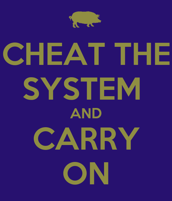 CHEAT THE SYSTEM  AND CARRY ON